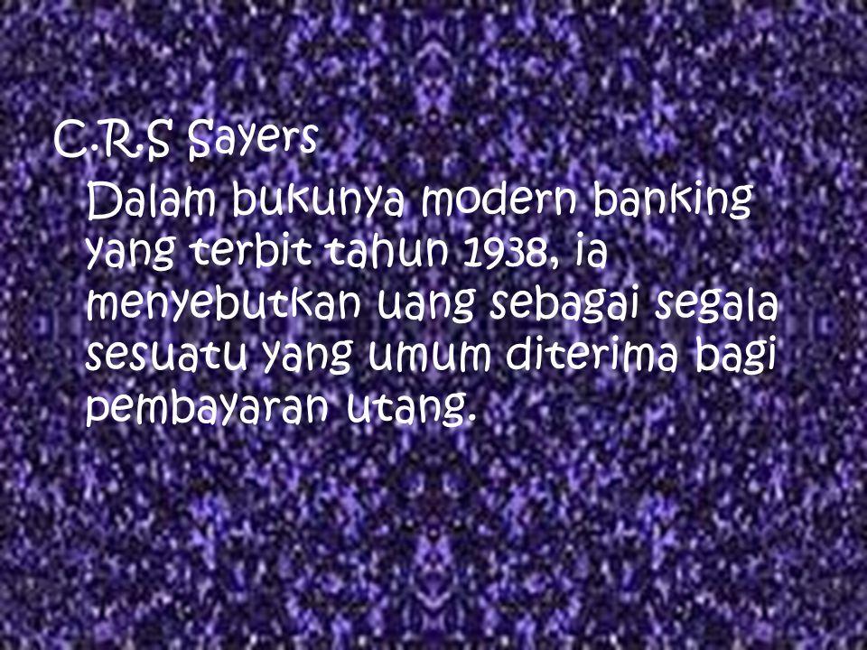 R.S Sayers Dalam bukunya modern banking yang terbit tahun 1938, ia menyebutkan uang sebagai segala sesuatu yang umum diterima bagi pembayaran utang.