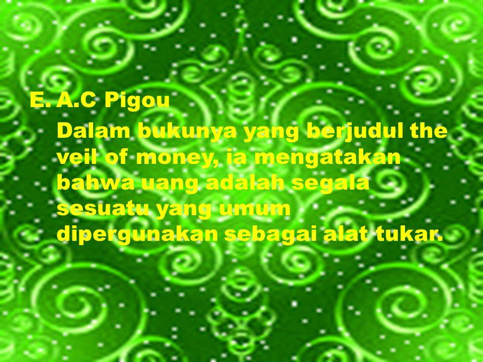 A.C Pigou Dalam bukunya yang berjudul the veil of money, ia mengatakan bahwa uang adalah segala sesuatu yang umum dipergunakan sebagai alat tukar.