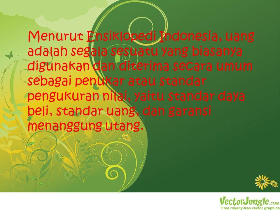 Menurut Ensiklopedi Indonesia, uang adalah segala sesuatu yang biasanya digunakan dan diterima secara umum sebagai penukar atau standar pengukuran nilai, yaitu standar daya beli, standar uang, dan garansi menanggung utang.