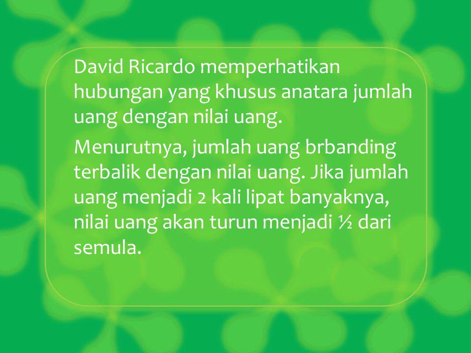 David Ricardo memperhatikan hubungan yang khusus anatara jumlah uang dengan nilai uang.