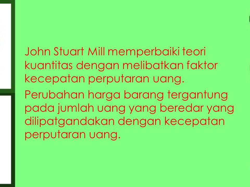 John Stuart Mill memperbaiki teori kuantitas dengan melibatkan faktor kecepatan perputaran uang.