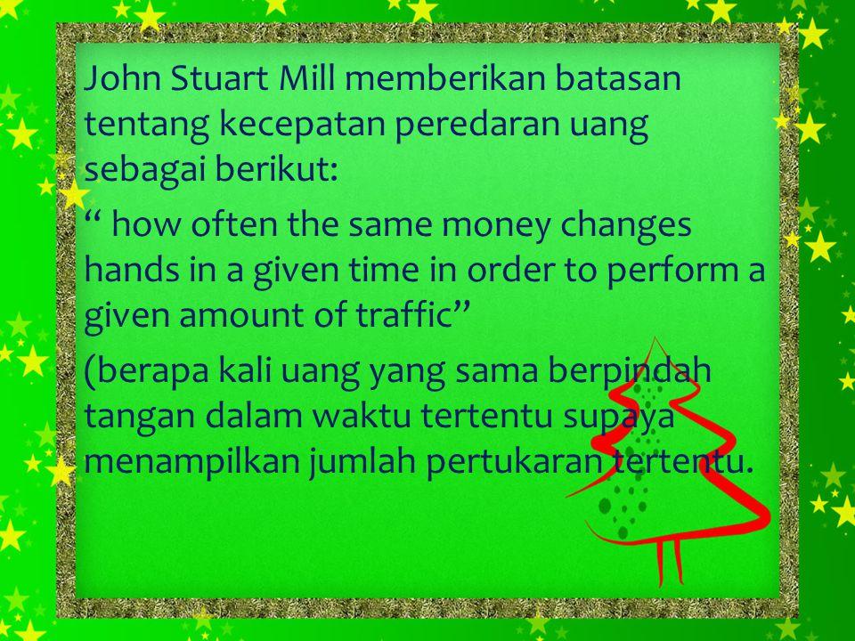 John Stuart Mill memberikan batasan tentang kecepatan peredaran uang sebagai berikut: how often the same money changes hands in a given time in order to perform a given amount of traffic (berapa kali uang yang sama berpindah tangan dalam waktu tertentu supaya menampilkan jumlah pertukaran tertentu.