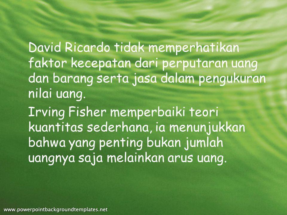 David Ricardo tidak memperhatikan faktor kecepatan dari perputaran uang dan barang serta jasa dalam pengukuran nilai uang.