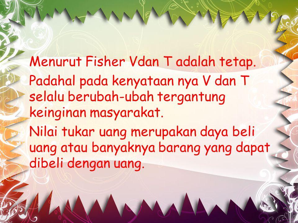 Menurut Fisher Vdan T adalah tetap
