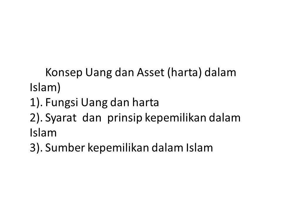 Konsep Uang dan Asset (harta) dalam Islam) 1). Fungsi Uang dan harta 2). Syarat dan prinsip kepemilikan dalam Islam 3). Sumber kepemilikan dalam Islam
