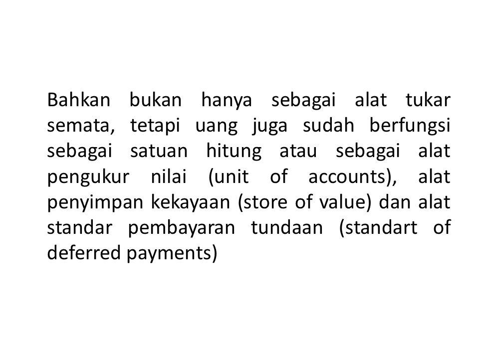 Bahkan bukan hanya sebagai alat tukar semata, tetapi uang juga sudah berfungsi sebagai satuan hitung atau sebagai alat pengukur nilai (unit of accounts), alat penyimpan kekayaan (store of value) dan alat standar pembayaran tundaan (standart of deferred payments)
