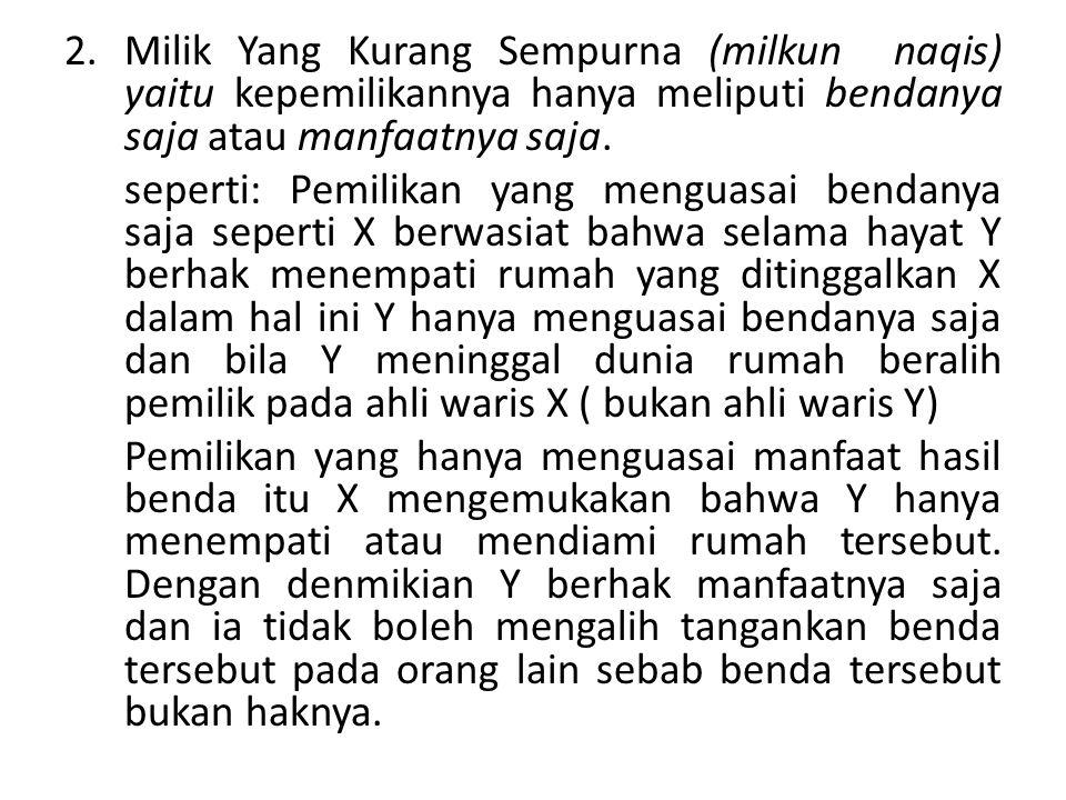 Milik Yang Kurang Sempurna (milkun naqis) yaitu kepemilikannya hanya meliputi bendanya saja atau manfaatnya saja.