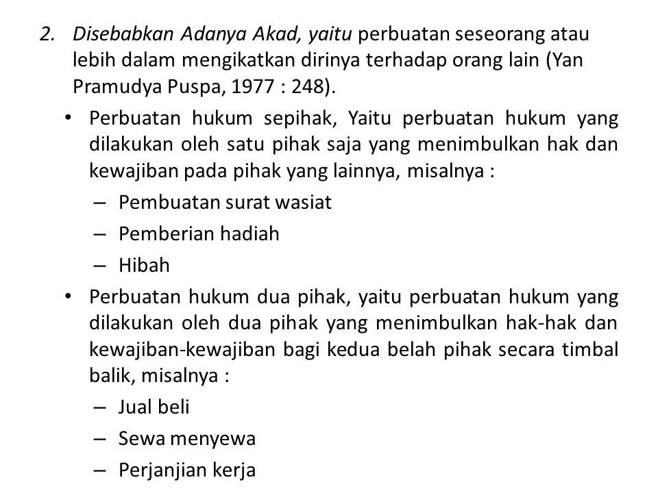 2. Disebabkan Adanya Akad, yaitu perbuatan seseorang atau lebih dalam mengikatkan dirinya terhadap orang lain (Yan Pramudya Puspa, 1977 : 248).