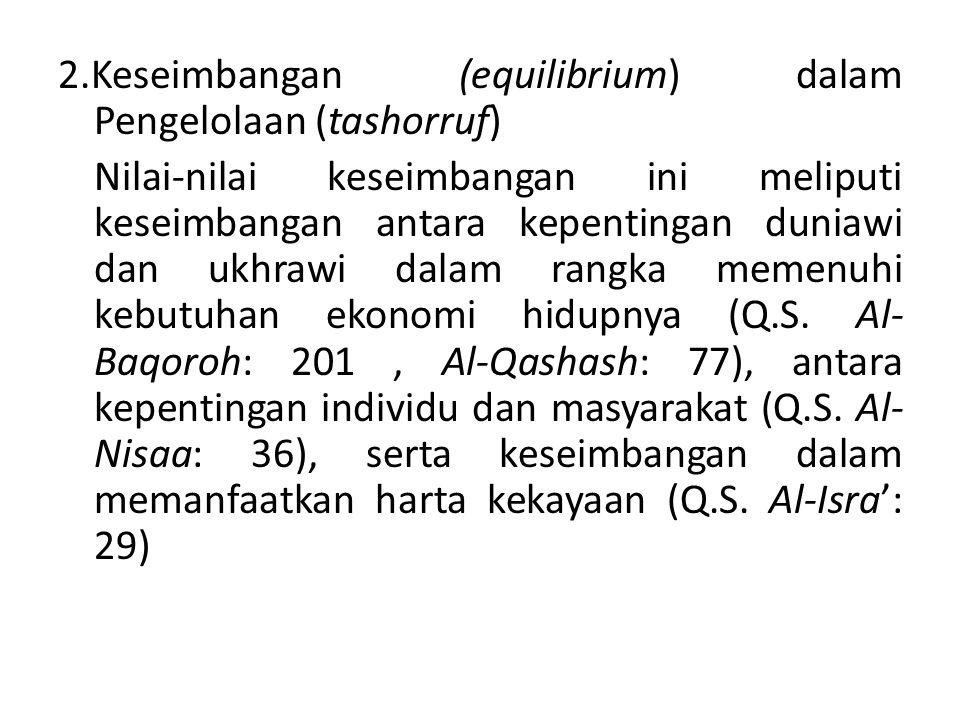2.Keseimbangan (equilibrium) dalam Pengelolaan (tashorruf) Nilai-nilai keseimbangan ini meliputi keseimbangan antara kepentingan duniawi dan ukhrawi dalam rangka memenuhi kebutuhan ekonomi hidupnya (Q.S.