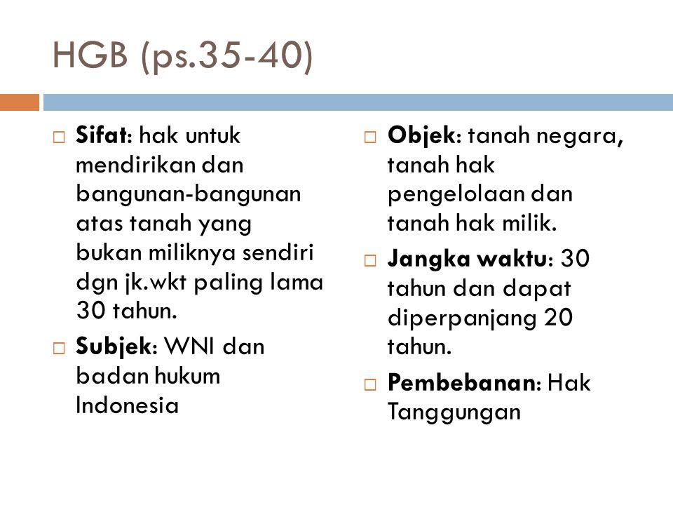 HGB (ps.35-40) Sifat: hak untuk mendirikan dan bangunan-bangunan atas tanah yang bukan miliknya sendiri dgn jk.wkt paling lama 30 tahun.