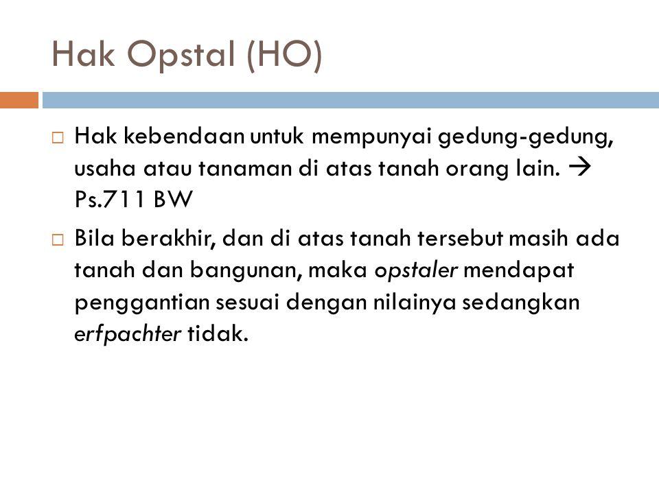 Hak Opstal (HO) Hak kebendaan untuk mempunyai gedung-gedung, usaha atau tanaman di atas tanah orang lain.  Ps.711 BW.