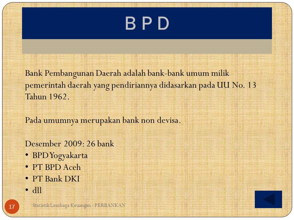 B P D Bank Pembangunan Daerah adalah bank-bank umum milik pemerintah daerah yang pendiriannya didasarkan pada UU No. 13 Tahun 1962.