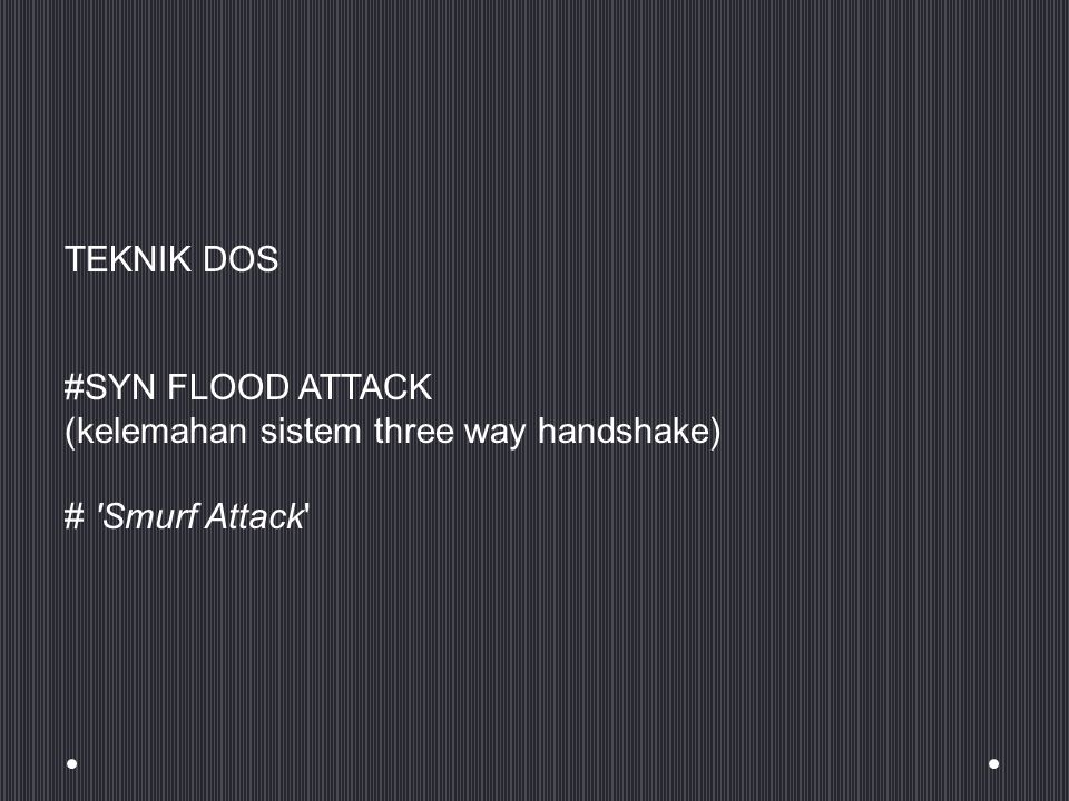TEKNIK DOS #SYN FLOOD ATTACK (kelemahan sistem three way handshake) # Smurf Attack