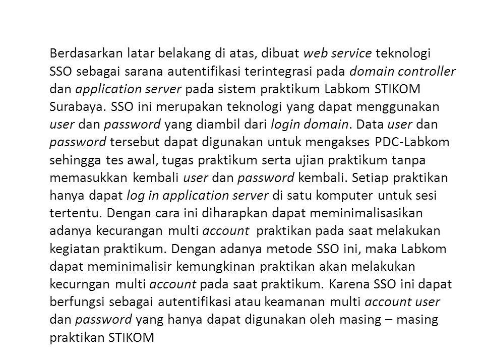 Berdasarkan latar belakang di atas, dibuat web service teknologi SSO sebagai sarana autentifikasi terintegrasi pada domain controller dan application server pada sistem praktikum Labkom STIKOM Surabaya.