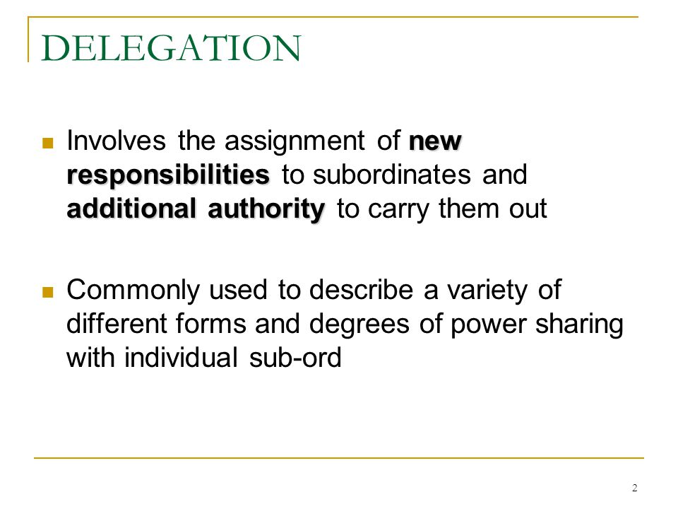 DELEGATION Involves the assignment of new responsibilities to subordinates and additional authority to carry them out.