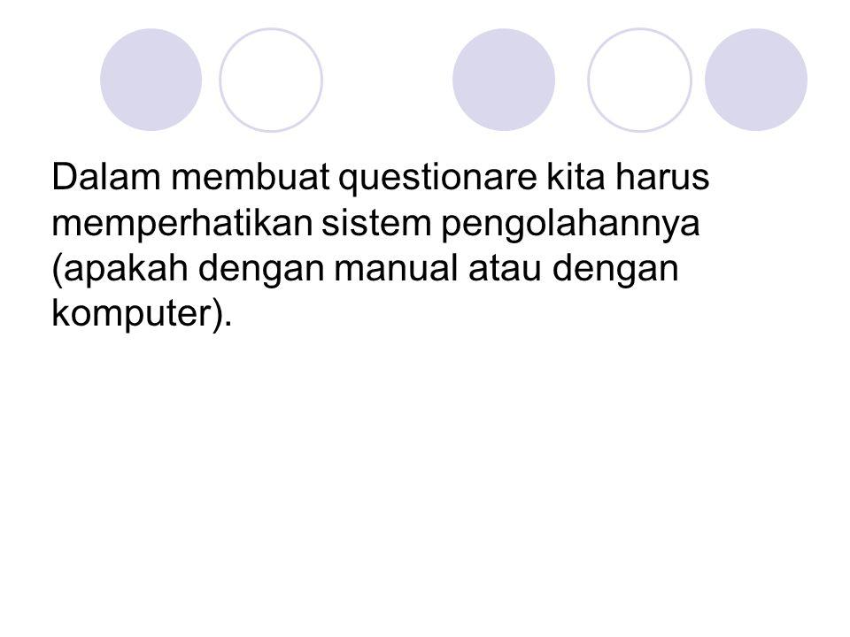 Dalam membuat questionare kita harus memperhatikan sistem pengolahannya (apakah dengan manual atau dengan komputer).