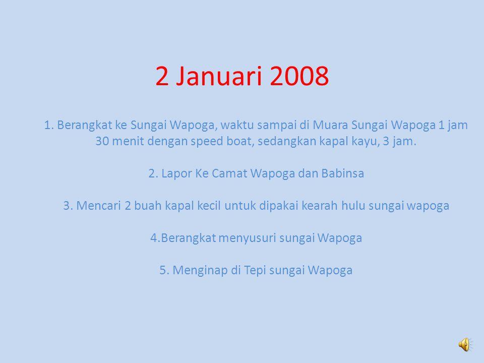 2 Januari 2008 1. Berangkat ke Sungai Wapoga, waktu sampai di Muara Sungai Wapoga 1 jam. 30 menit dengan speed boat, sedangkan kapal kayu, 3 jam.