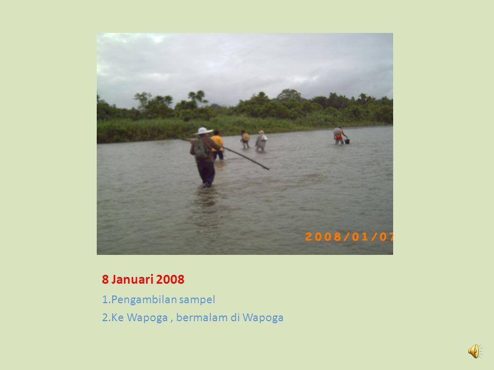 8 Januari 2008 1.Pengambilan sampel 2.Ke Wapoga , bermalam di Wapoga