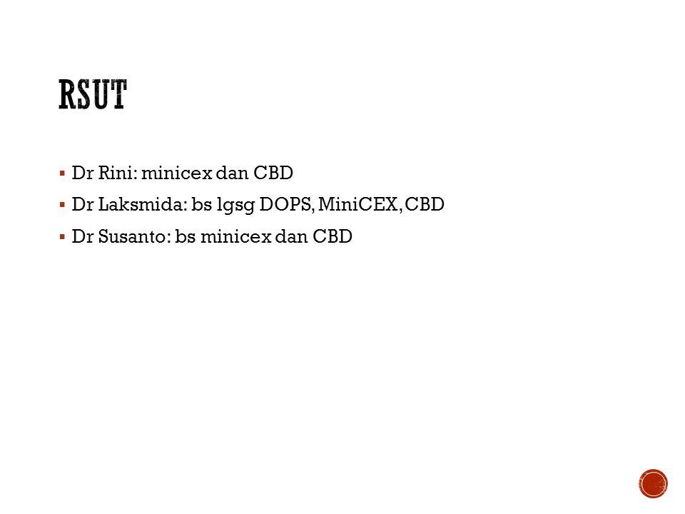RSUT Dr Rini: minicex dan CBD Dr Laksmida: bs lgsg DOPS, MiniCEX, CBD