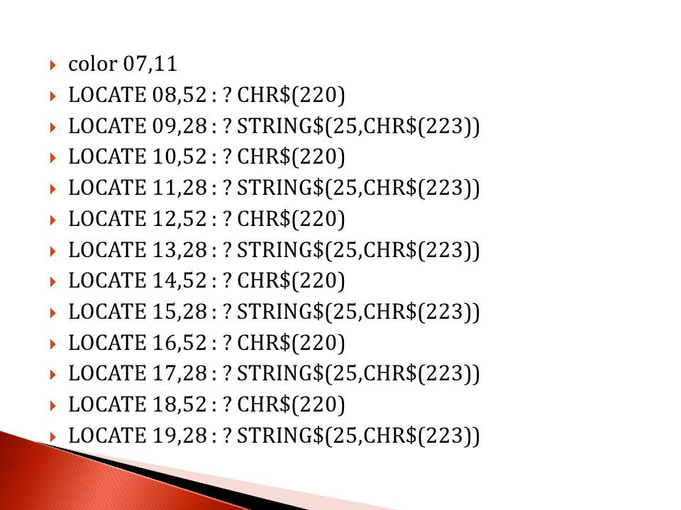color 07,11 LOCATE 08,52 : CHR$(220) LOCATE 09,28 : STRING$(25,CHR$(223)) LOCATE 10,52 : CHR$(220)