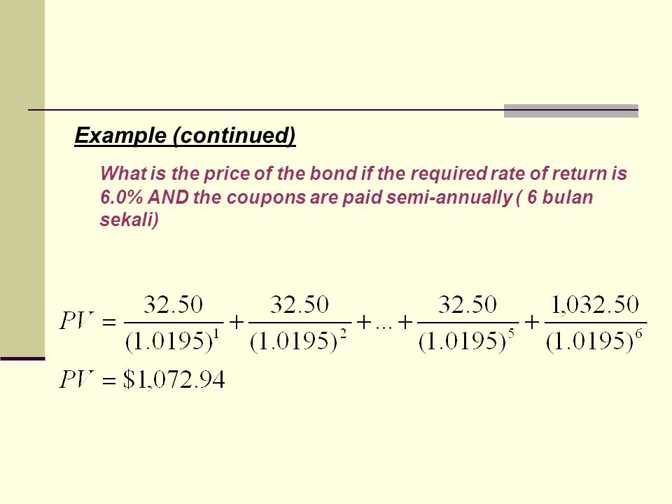 Example (continued) What is the price of the bond if the required rate of return is 6.0% AND the coupons are paid semi-annually ( 6 bulan sekali)