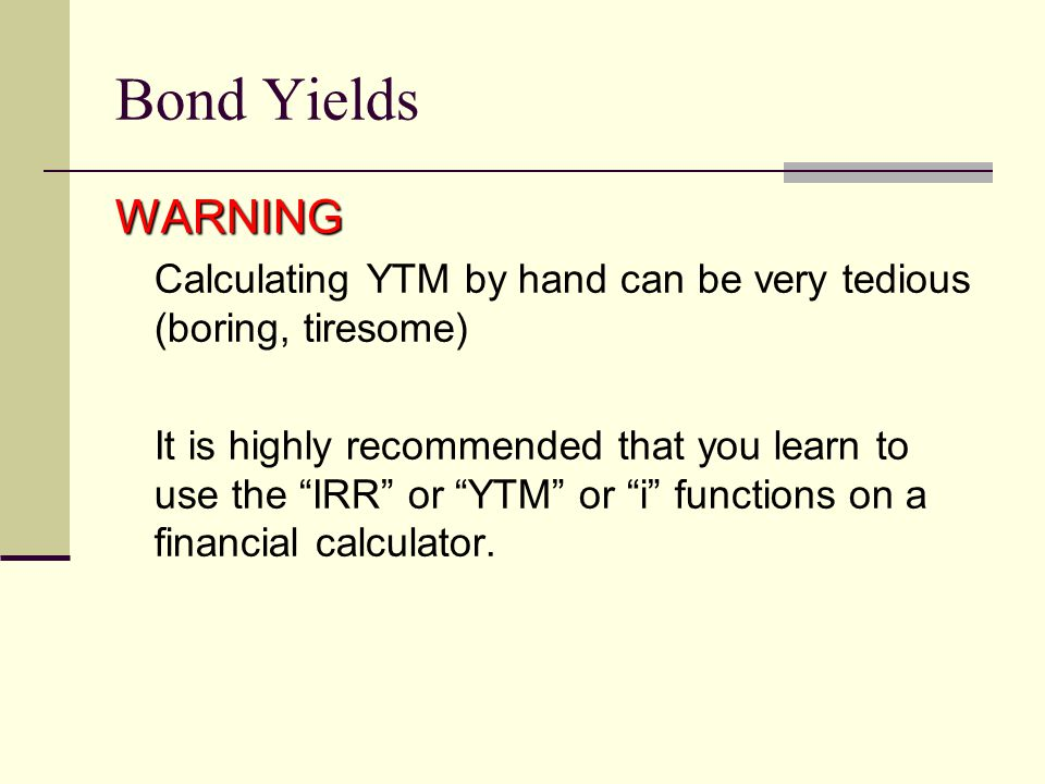 Bond Yields WARNING. Calculating YTM by hand can be very tedious (boring, tiresome)