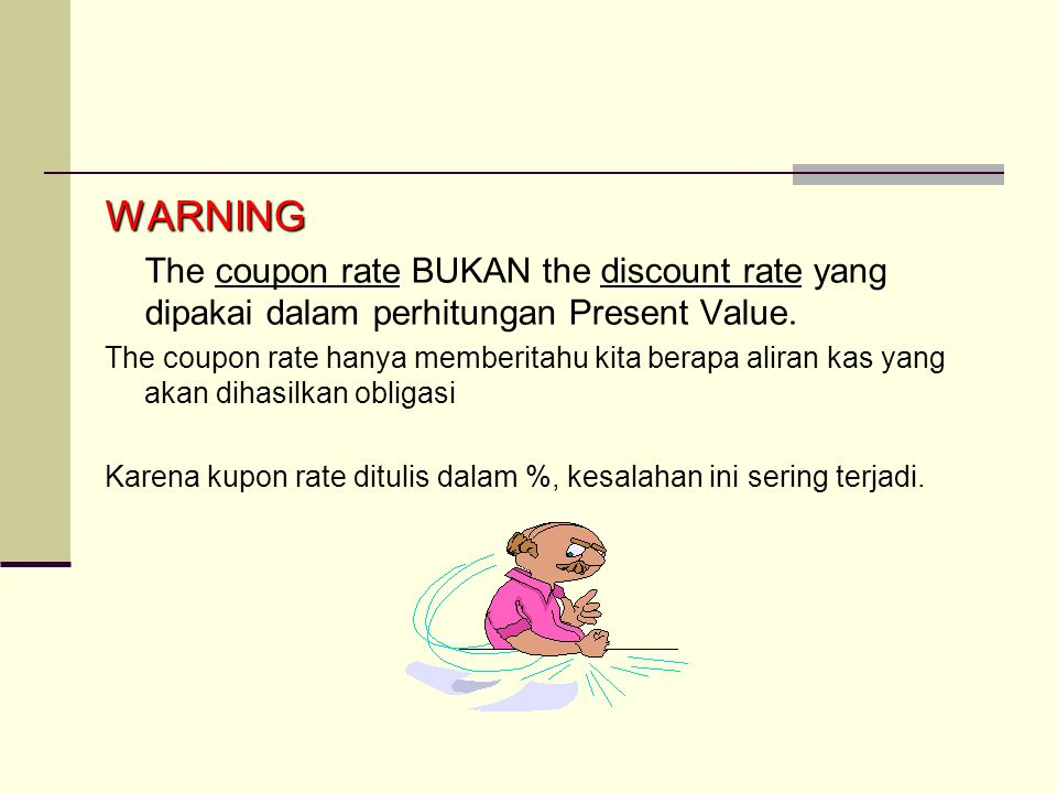 WARNING The coupon rate BUKAN the discount rate yang dipakai dalam perhitungan Present Value.