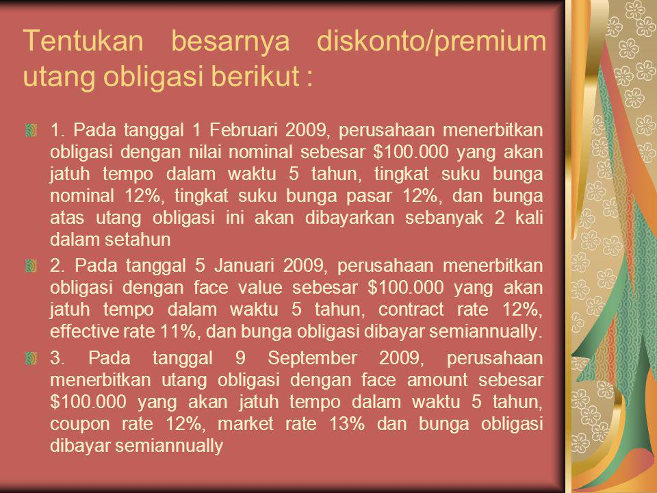 Tentukan besarnya diskonto/premium utang obligasi berikut :