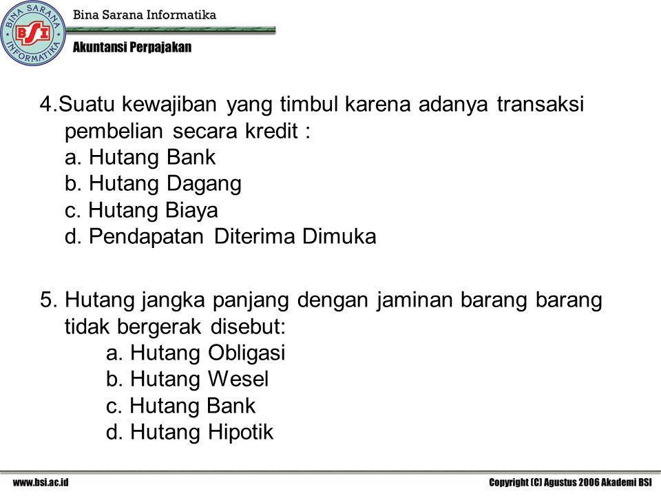 4.Suatu kewajiban yang timbul karena adanya transaksi pembelian secara kredit : a. Hutang Bank b. Hutang Dagang c. Hutang Biaya d. Pendapatan Diterima Dimuka