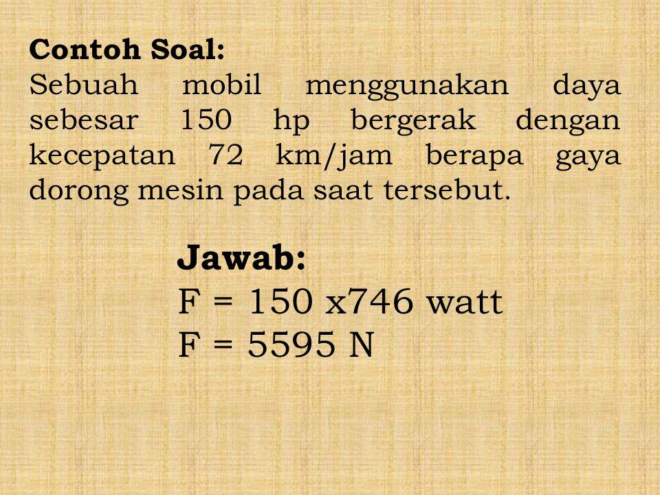 Jawab: F = 150 x746 watt F = 5595 N Contoh Soal: