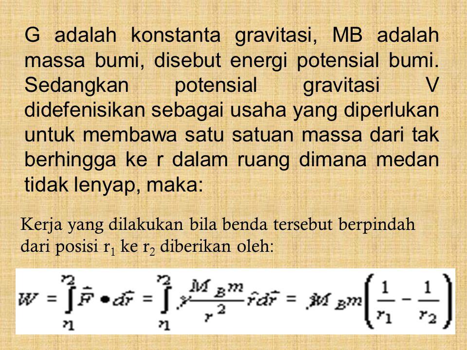 G adalah konstanta gravitasi, MB adalah massa bumi, disebut energi potensial bumi. Sedangkan potensial gravitasi V didefenisikan sebagai usaha yang diperlukan untuk membawa satu satuan massa dari tak berhingga ke r dalam ruang dimana medan tidak lenyap, maka: