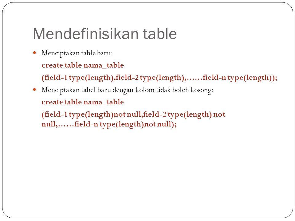 Mendefinisikan table Menciptakan table baru: create table nama_table