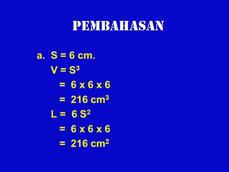 Pembahasan a. S = 6 cm. V = S3 = 6 x 6 x 6 = 216 cm3 L = 6 S2
