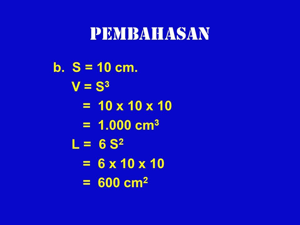 Pembahasan b. S = 10 cm. V = S3 = 10 x 10 x 10 = 1.000 cm3 L = 6 S2