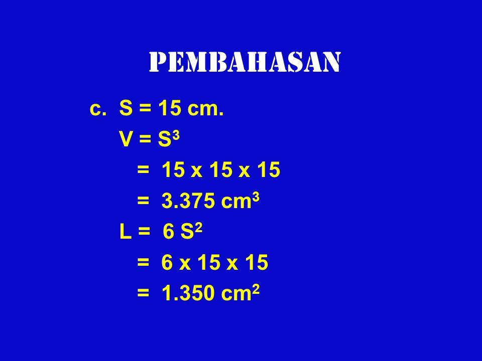 Pembahasan c. S = 15 cm. V = S3 = 15 x 15 x 15 = 3.375 cm3 L = 6 S2