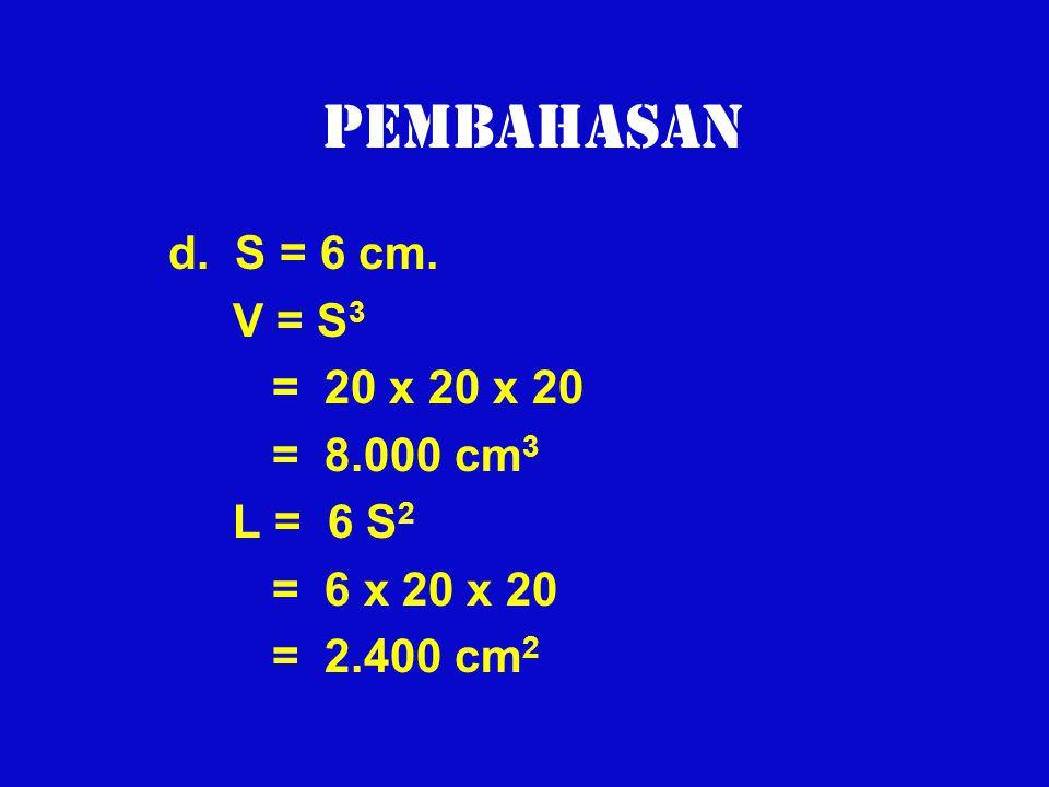 Pembahasan d. S = 6 cm. V = S3 = 20 x 20 x 20 = 8.000 cm3 L = 6 S2