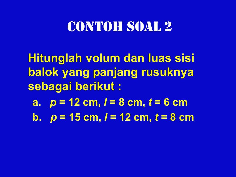 Contoh Soal 2 Hitunglah volum dan luas sisi balok yang panjang rusuknya sebagai berikut : a. p = 12 cm, l = 8 cm, t = 6 cm.