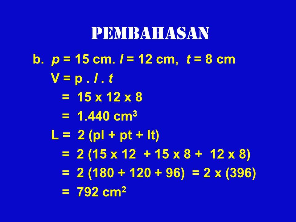 Pembahasan b. p = 15 cm. l = 12 cm, t = 8 cm V = p . l . t