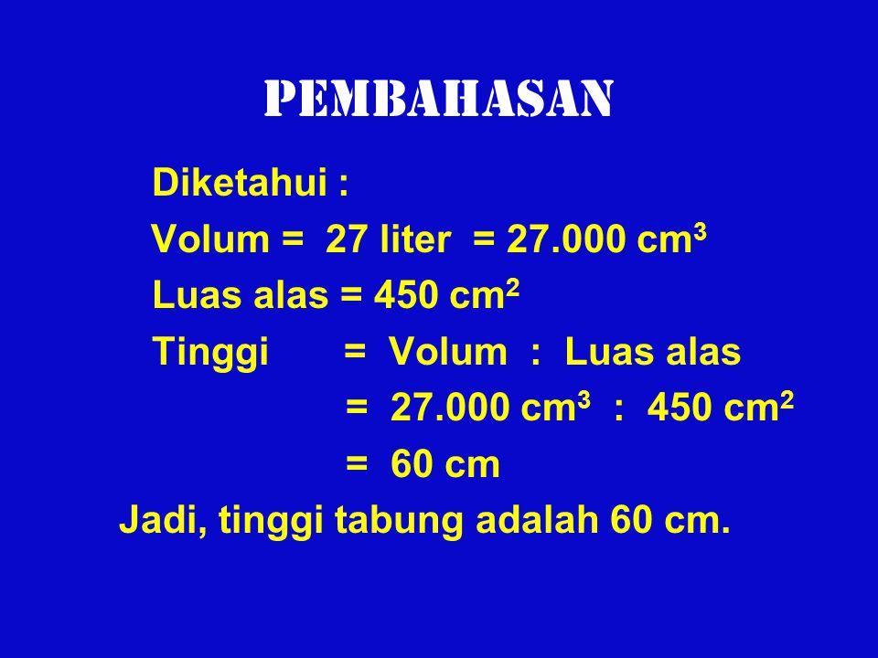 Pembahasan Diketahui : Volum = 27 liter = 27.000 cm3
