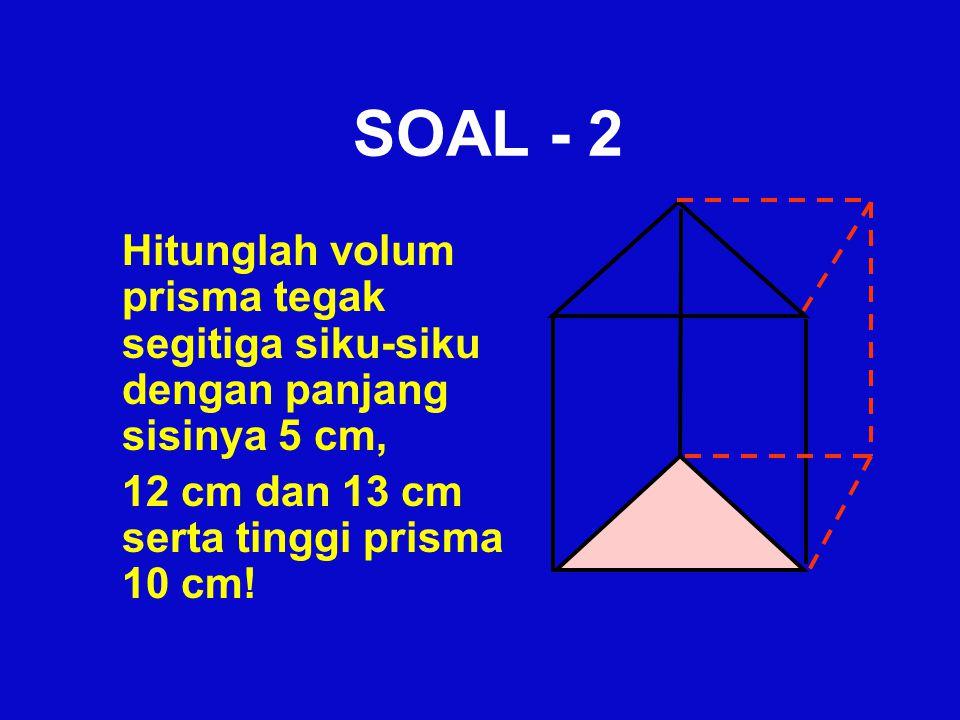 SOAL - 2 Hitunglah volum prisma tegak segitiga siku-siku dengan panjang sisinya 5 cm, 12 cm dan 13 cm serta tinggi prisma 10 cm!