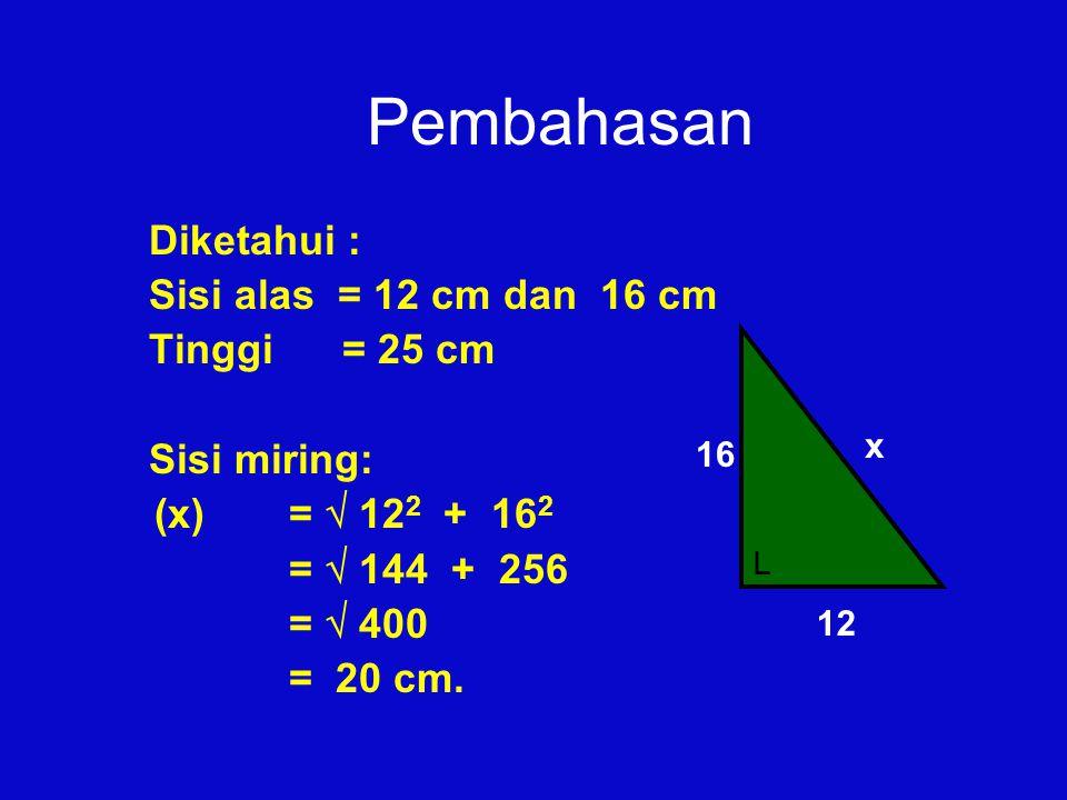 Pembahasan Diketahui : Sisi alas = 12 cm dan 16 cm Tinggi = 25 cm