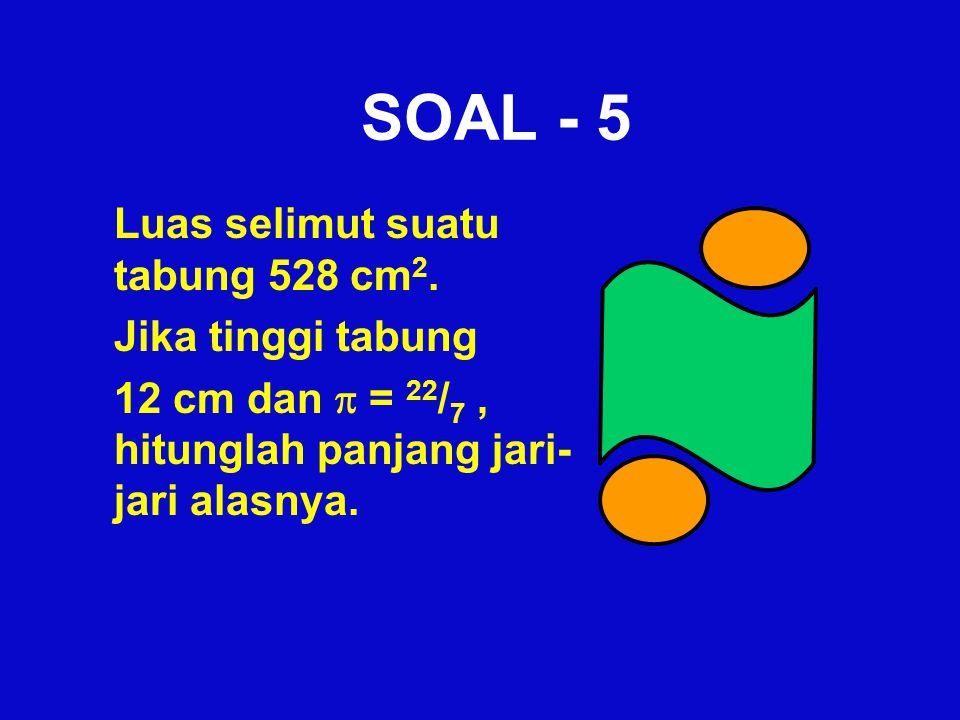 SOAL - 5 Luas selimut suatu tabung 528 cm2. Jika tinggi tabung