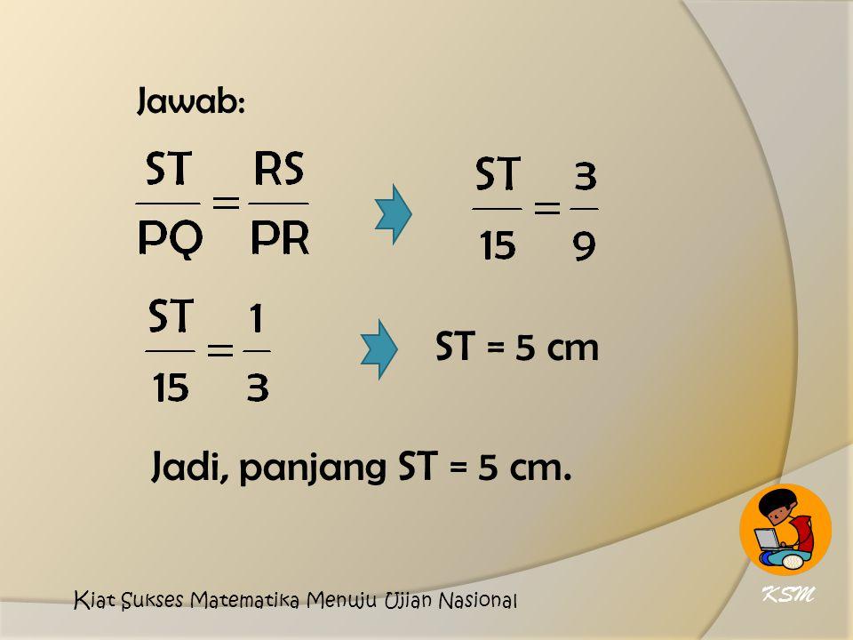 ST = 5 cm Jadi, panjang ST = 5 cm. Jawab: KSM