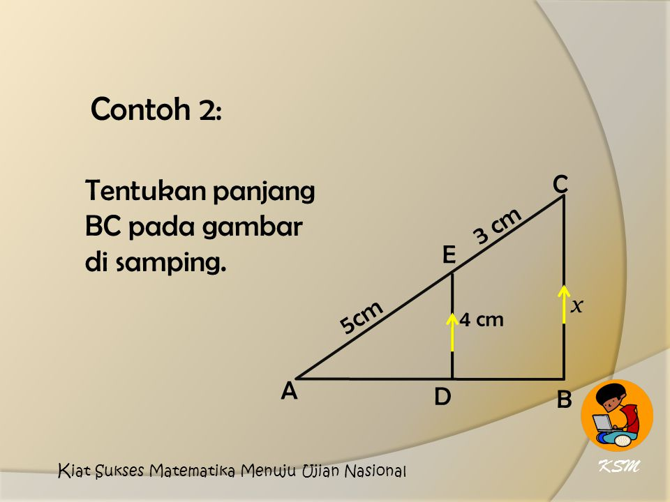 Contoh 2: Tentukan panjang BC pada gambar di samping. C 3 cm E x 5cm A
