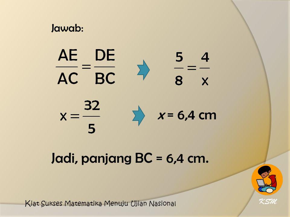 x = 6,4 cm Jadi, panjang BC = 6,4 cm. Jawab: KSM