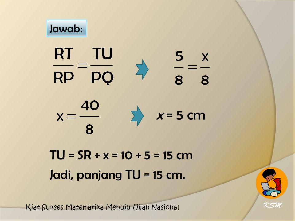 x = 5 cm TU = SR + x = 10 + 5 = 15 cm Jadi, panjang TU = 15 cm. Jawab: