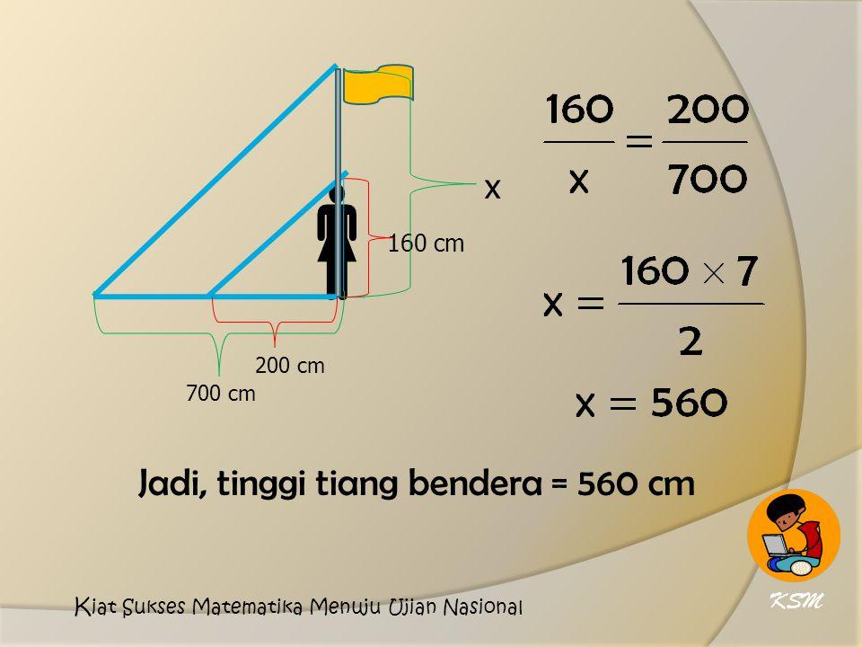  Jadi, tinggi tiang bendera = 560 cm x 160 cm KSM 200 cm 700 cm
