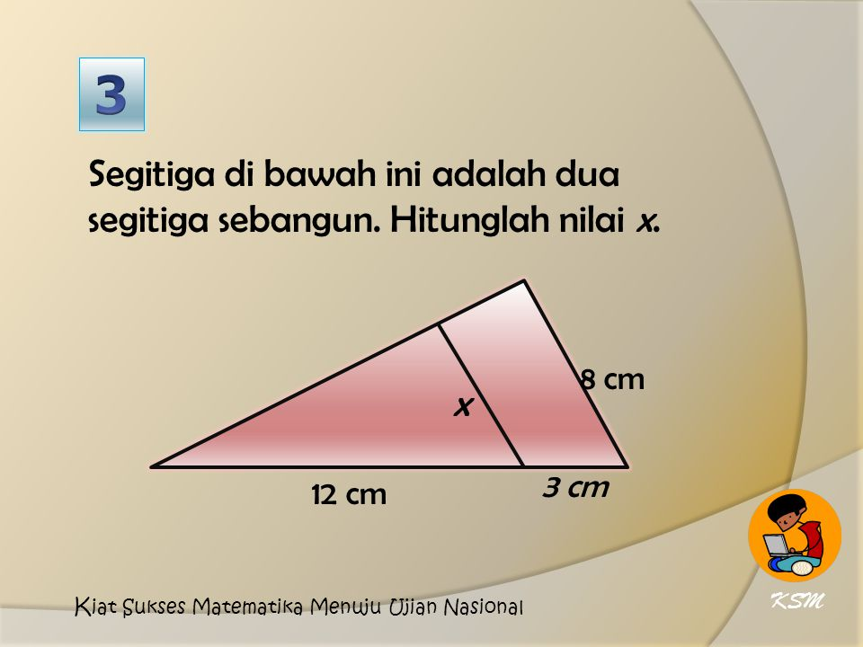 3 Segitiga di bawah ini adalah dua segitiga sebangun. Hitunglah nilai x. 12 cm. 8 cm. x. 3 cm. KSM.