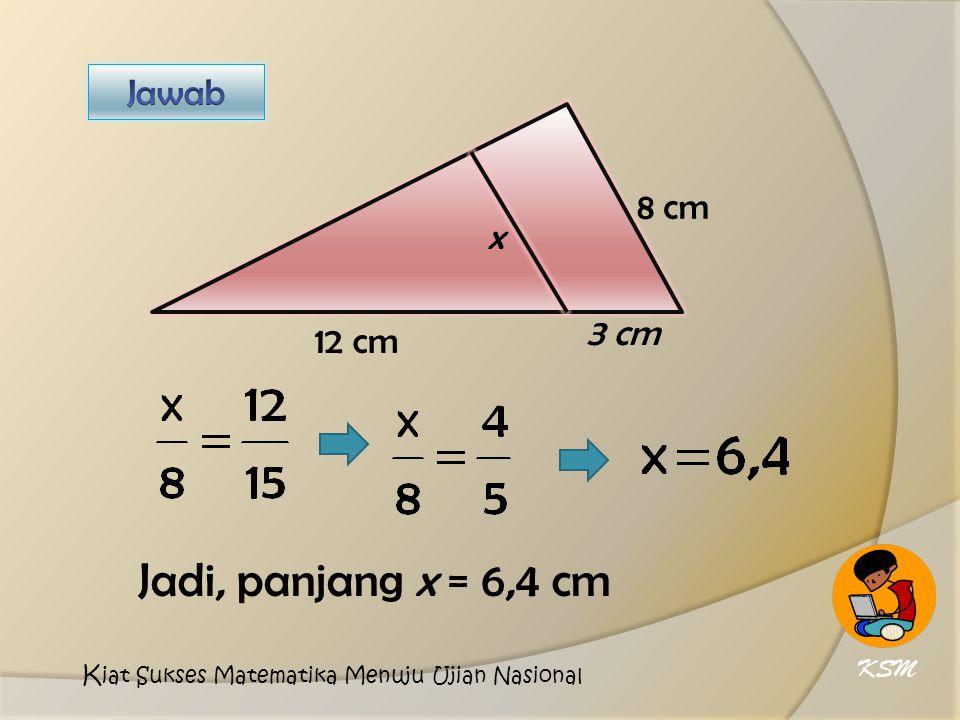 Jadi, panjang x = 6,4 cm Jawab 8 cm x 3 cm 12 cm KSM