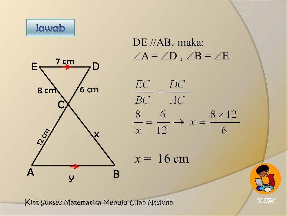 x = 16 cm Jawab DE //AB, maka: A = D , B = E E D C x A B y 7 cm